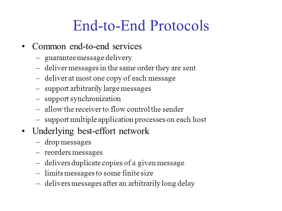 End-to-End Protocols Common end-to-end services –guarantee message delivery –deliver messages in the same order they are sent –deliver at most one copy of each message –support arbitrarily large messages –support synchronization –allow the receiver to flow control the sender –support multiple application processes on each host Underlying best-effort network –drop messages –reorders messages –delivers duplicate copies of a given message –limits messages to some finite size –delivers messages after an arbitrarily long delay