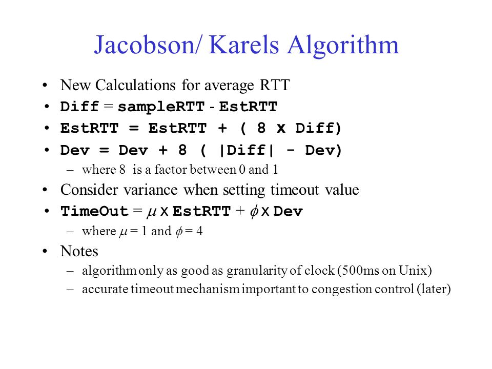 Jacobson/ Karels Algorithm New Calculations for average RTT Diff = sampleRTT - EstRTT EstRTT = EstRTT + ( 8 x Diff) Dev = Dev + 8 ( |Diff| - Dev) –where 8 is a factor between 0 and 1 Consider variance when setting timeout value TimeOut =  x EstRTT +  x Dev –where  = 1 and  = 4 Notes –algorithm only as good as granularity of clock (500ms on Unix) –accurate timeout mechanism important to congestion control (later)