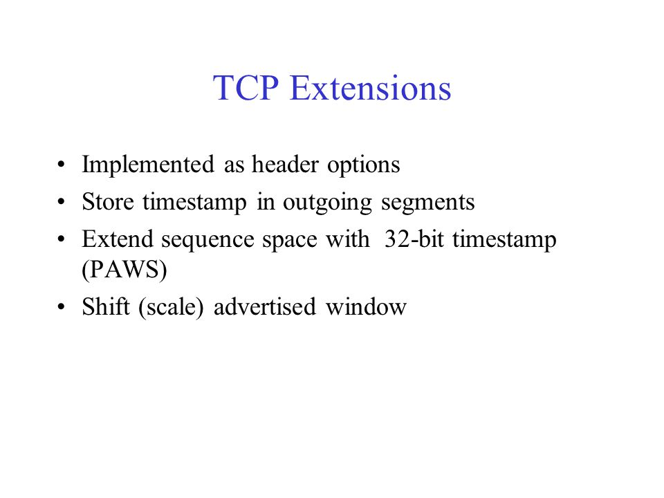 TCP Extensions Implemented as header options Store timestamp in outgoing segments Extend sequence space with 32-bit timestamp (PAWS) Shift (scale) adv
