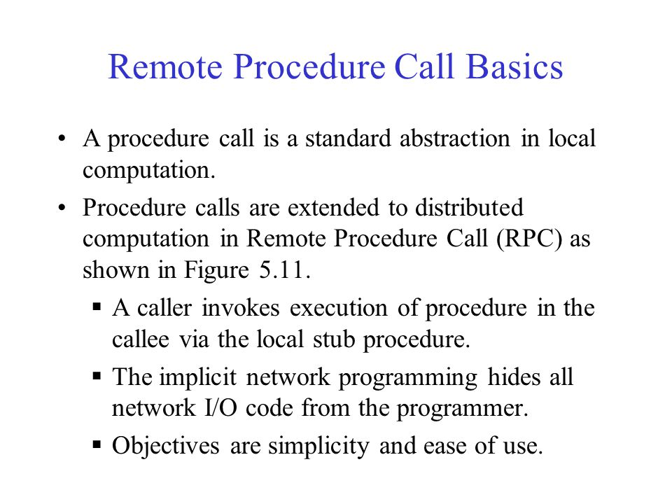 Remote Procedure Call Basics A procedure call is a standard abstraction in local computation. Procedure calls are extended to distributed computation