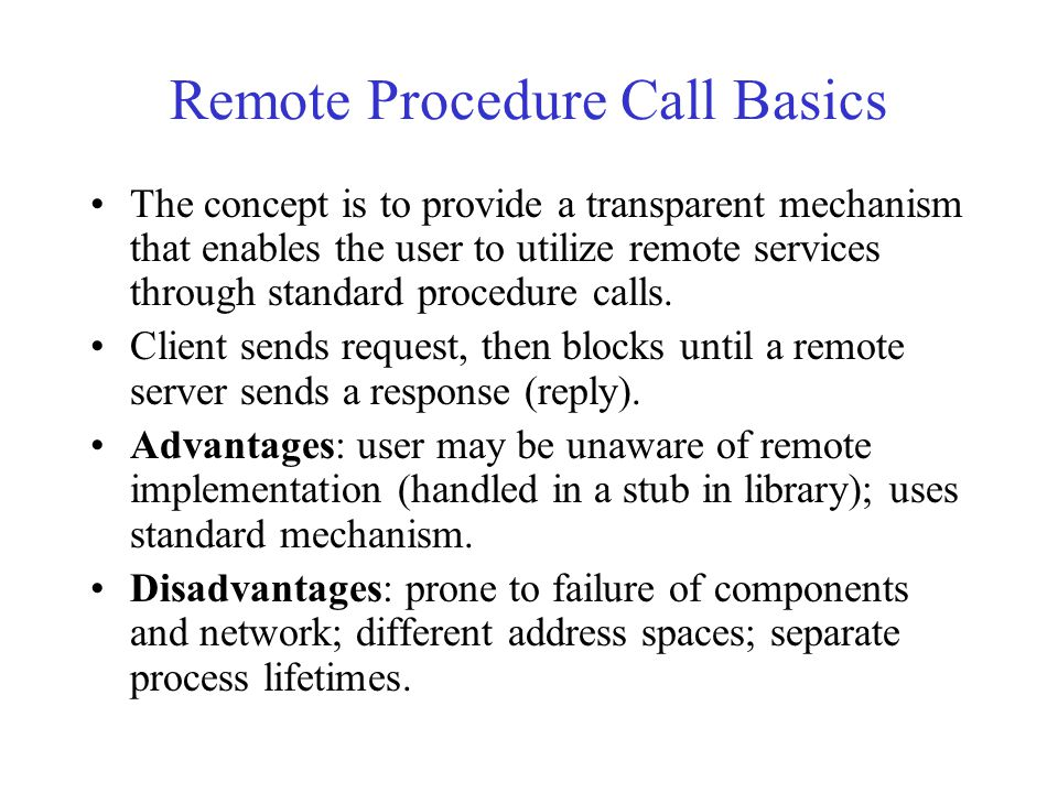 Remote Procedure Call Basics The concept is to provide a transparent mechanism that enables the user to utilize remote services through standard procedure calls.