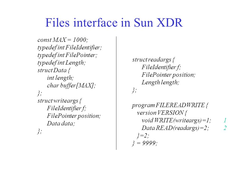Files interface in Sun XDR const MAX = 1000; typedef int FileIdentifier; typedef int FilePointer; typedef int Length; struct Data { int length; char buffer[MAX]; }; struct writeargs { FileIdentifier f; FilePointer position; Data data; }; struct readargs { FileIdentifier f; FilePointer position; Length length; }; program FILEREADWRITE { version VERSION { void WRITE(writeargs)=1;1 Data READ(readargs)=2;2 }=2; } = 9999;