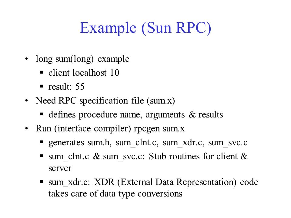 Example (Sun RPC) long sum(long) example  client localhost 10  result: 55 Need RPC specification file (sum.x)  defines procedure name, arguments &