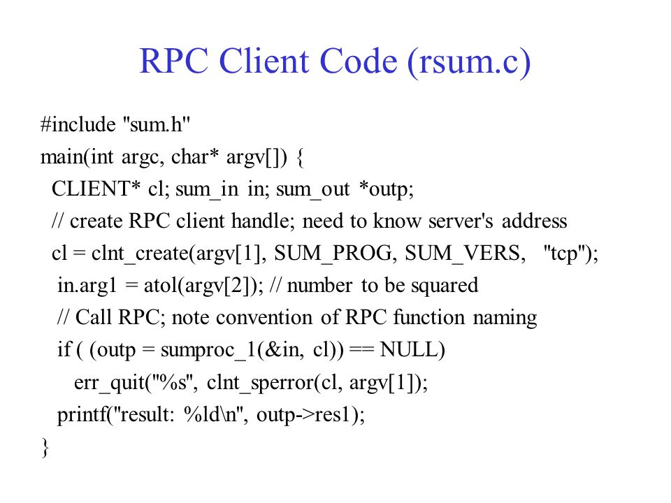 RPC Client Code (rsum.c) #include ''sum.h'' main(int argc, char* argv[]) { CLIENT* cl; sum_in in; sum_out *outp; // create RPC client handle; need to