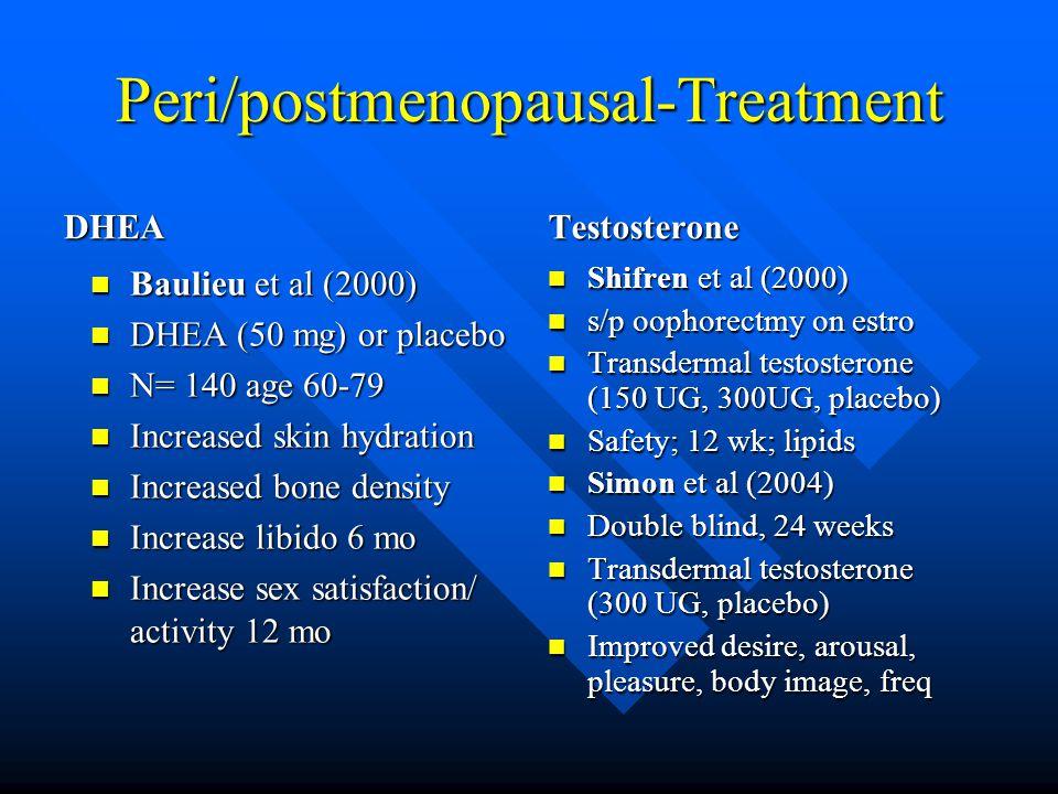 Peri/postmenopausal-Treatment DHEA Baulieu et al (2000) Baulieu et al (2000) DHEA (50 mg) or placebo DHEA (50 mg) or placebo N= 140 age 60-79 N= 140 age 60-79 Increased skin hydration Increased skin hydration Increased bone density Increased bone density Increase libido 6 mo Increase libido 6 mo Increase sex satisfaction/ activity 12 mo Increase sex satisfaction/ activity 12 mo Testosterone Shifren et al (2000) Shifren et al (2000) s/p oophorectmy on estro s/p oophorectmy on estro Transdermal testosterone (150 UG, 300UG, placebo) Transdermal testosterone (150 UG, 300UG, placebo) Safety; 12 wk; lipids Safety; 12 wk; lipids Simon et al (2004) Simon et al (2004) Double blind, 24 weeks Double blind, 24 weeks Transdermal testosterone (300 UG, placebo) Transdermal testosterone (300 UG, placebo) Improved desire, arousal, pleasure, body image, freq Improved desire, arousal, pleasure, body image, freq