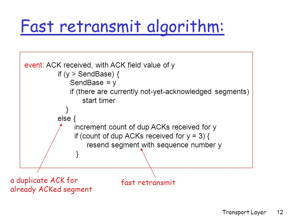 Transport Layer12 event: ACK received, with ACK field value of y if (y > SendBase) { SendBase = y if (there are currently not-yet-acknowledged segments) start timer } else { increment count of dup ACKs received for y if (count of dup ACKs received for y = 3) { resend segment with sequence number y } Fast retransmit algorithm: a duplicate ACK for already ACKed segment fast retransmit