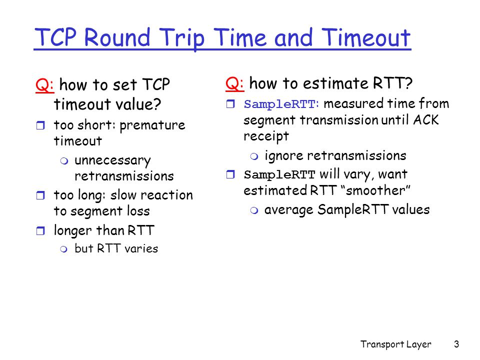 Transport Layer3 TCP Round Trip Time and Timeout Q: how to set TCP timeout value.
