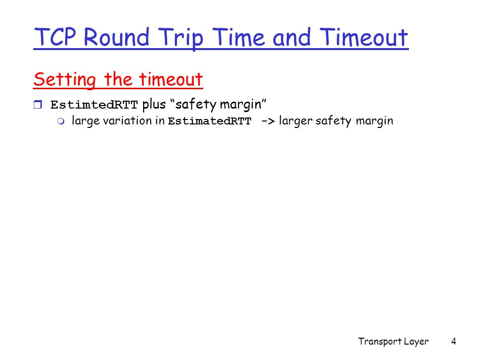 Transport Layer4 TCP Round Trip Time and Timeout Setting the timeout  EstimtedRTT plus safety margin  large variation in EstimatedRTT -> larger safety margin
