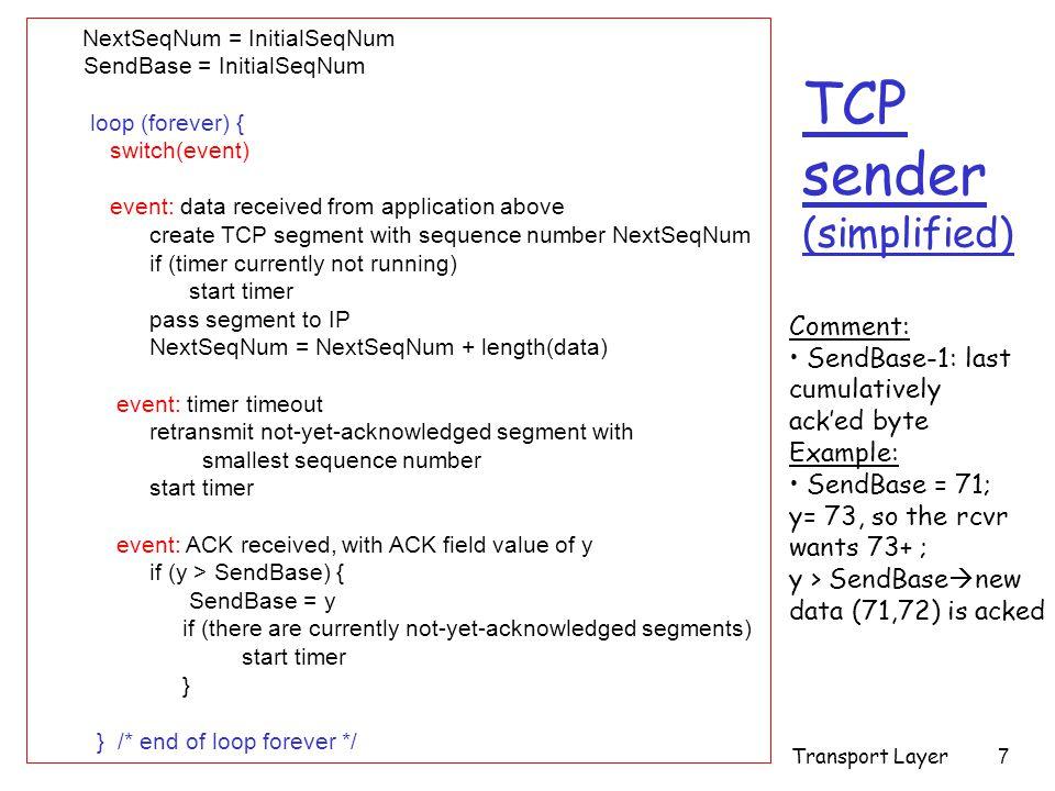 Transport Layer8 TCP: retransmission scenarios Host A Seq=100, 20 bytes data ACK=100 time premature timeout Host B Seq=92, 8 bytes data ACK=120 Seq=92, 8 bytes data Seq=92 timeout ACK=120 Host A Seq=92, 8 bytes data ACK=100 loss timeout lost ACK scenario Host B X Seq=92, 8 bytes data ACK=100 time Seq=92 timeout SendBase = 100 SendBase = 120 SendBase = 120 Sendbase = 100 discard segment