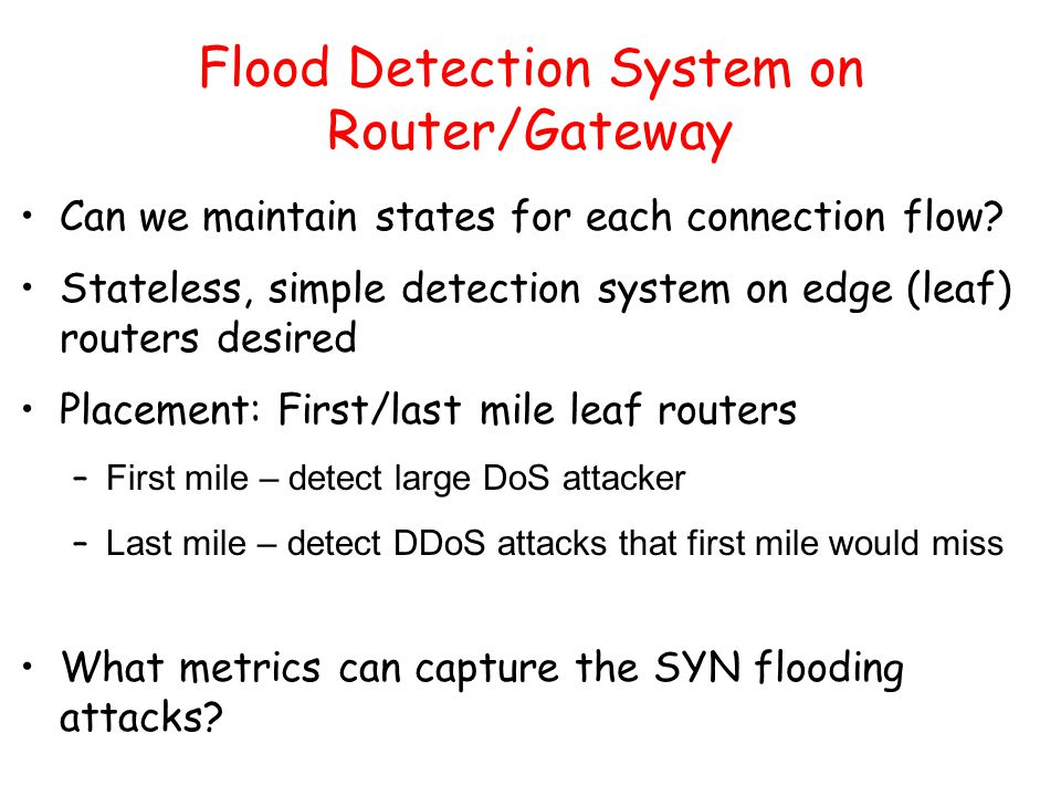 Flood Detection System on Router/Gateway Can we maintain states for each connection flow? Stateless, simple detection system on edge (leaf) routers de