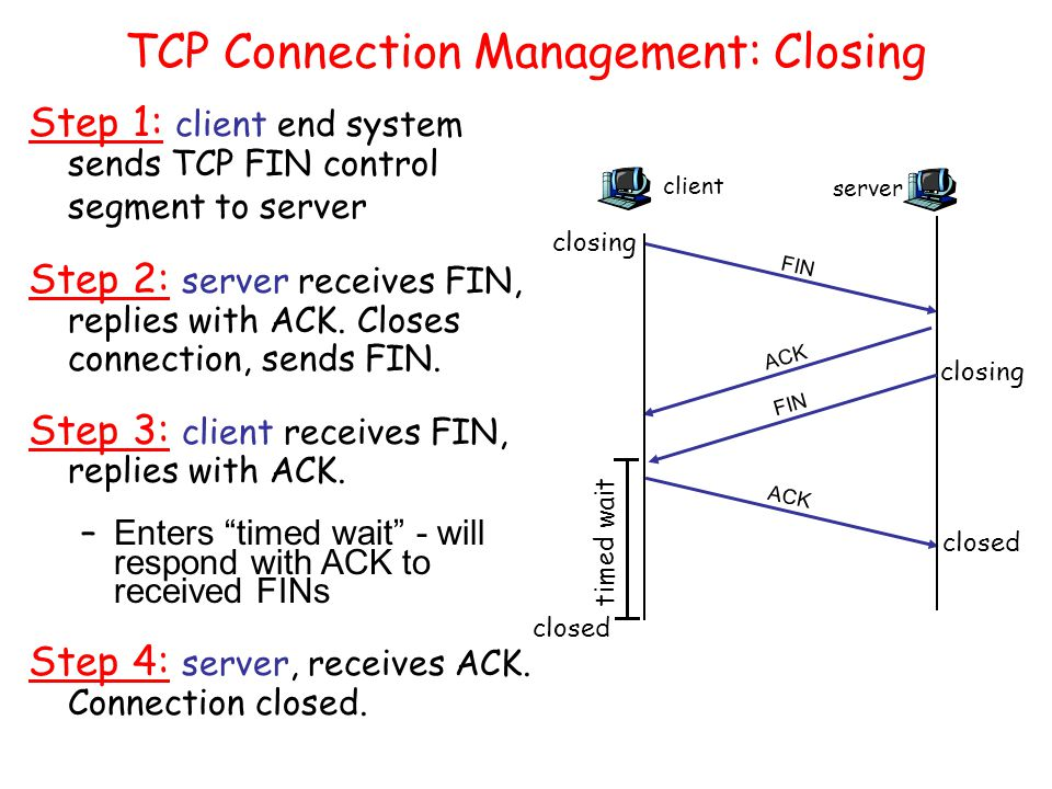 TCP Connection Management: Closing Step 1: client end system sends TCP FIN control segment to server Step 2: server receives FIN, replies with ACK. Cl