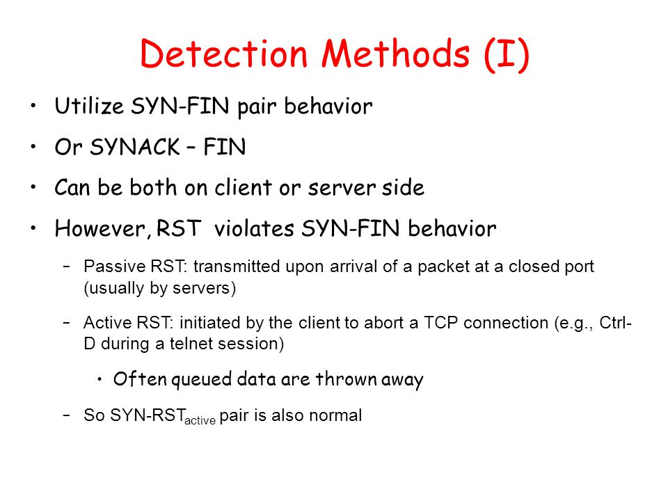 Detection Methods (I) Utilize SYN-FIN pair behavior Or SYNACK – FIN Can be both on client or server side However, RST violates SYN-FIN behavior – Pass