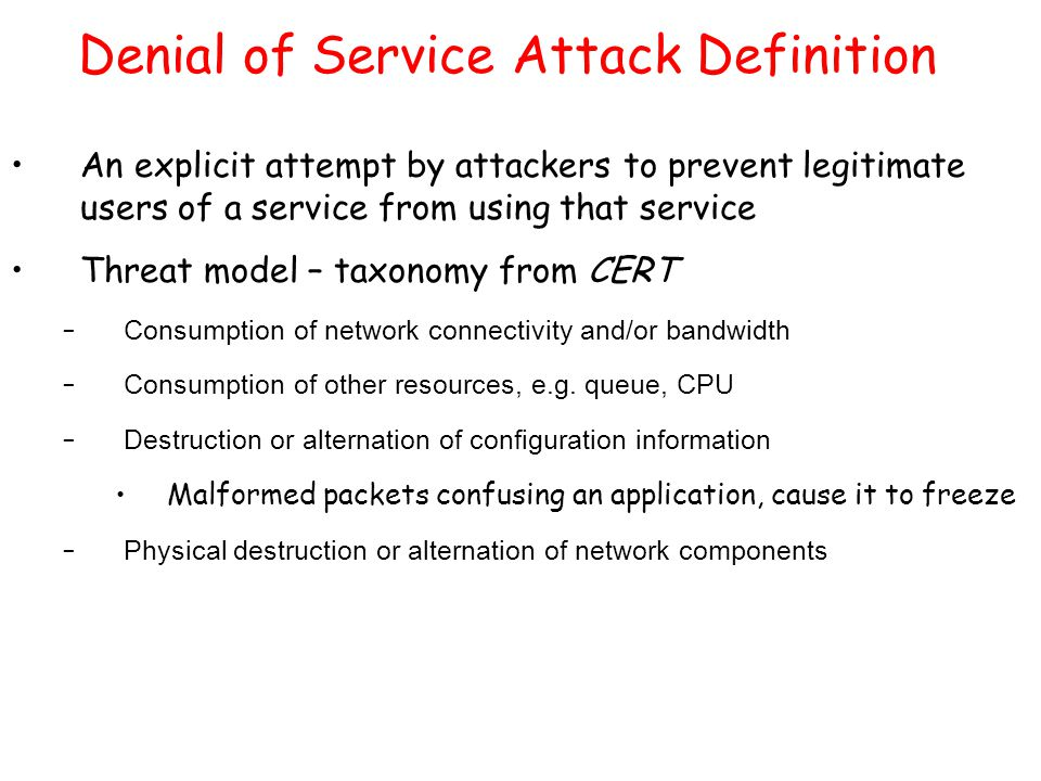 Denial of Service Attack Definition An explicit attempt by attackers to prevent legitimate users of a service from using that service Threat model – t