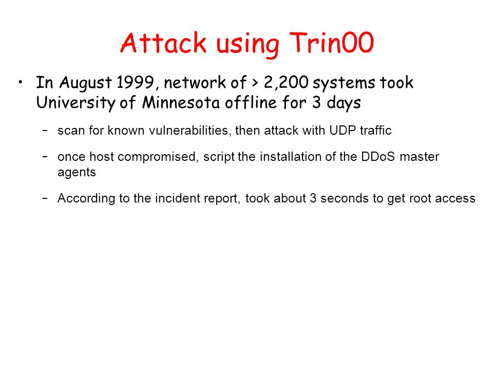 Attack using Trin00 In August 1999, network of > 2,200 systems took University of Minnesota offline for 3 days – scan for known vulnerabilities, then