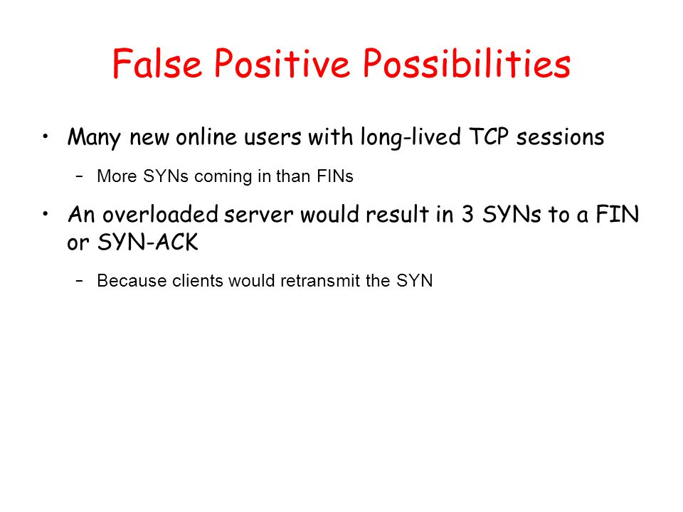 False Positive Possibilities Many new online users with long-lived TCP sessions – More SYNs coming in than FINs An overloaded server would result in 3