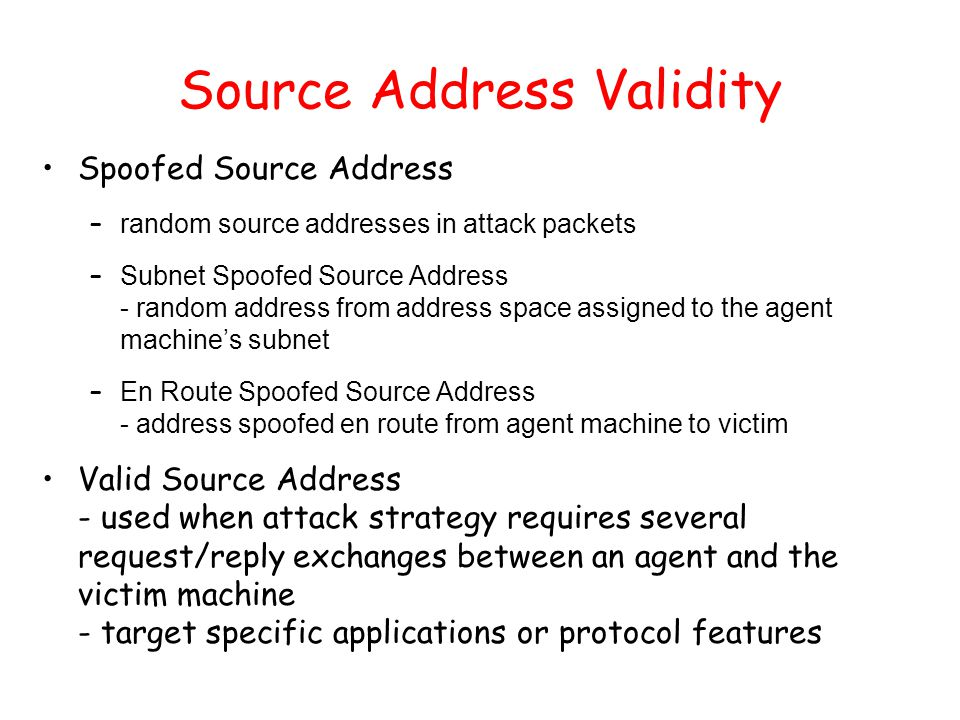 Source Address Validity Spoofed Source Address – random source addresses in attack packets – Subnet Spoofed Source Address - random address from addre