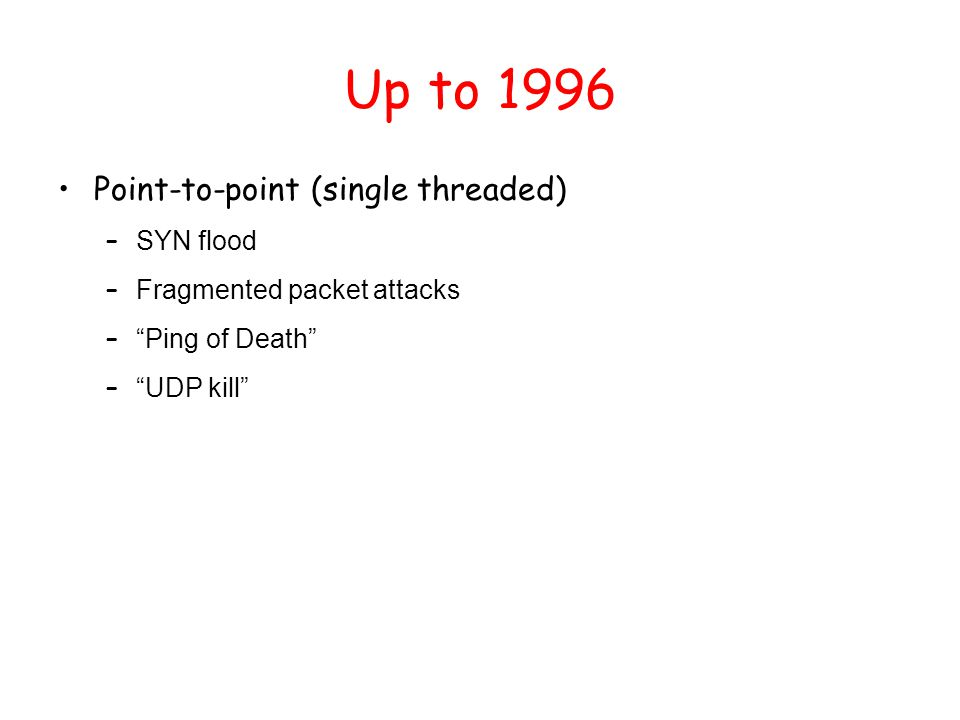 "Up to 1996 Point-to-point (single threaded) – SYN flood – Fragmented packet attacks – ""Ping of Death"" – ""UDP kill"""