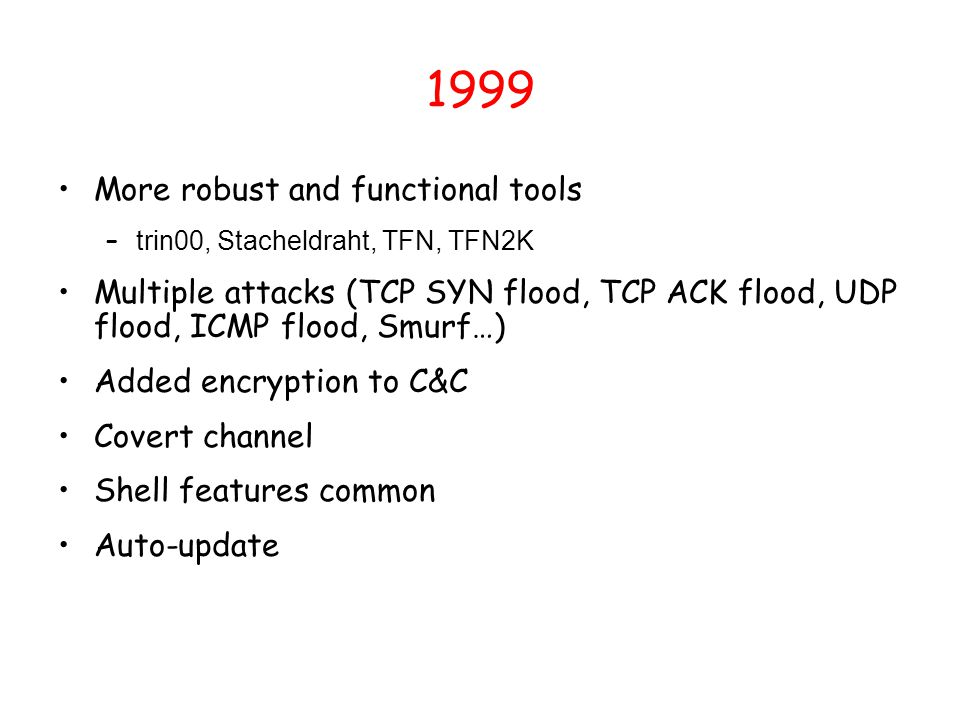 1999 More robust and functional tools – trin00, Stacheldraht, TFN, TFN2K Multiple attacks (TCP SYN flood, TCP ACK flood, UDP flood, ICMP flood, Smurf…