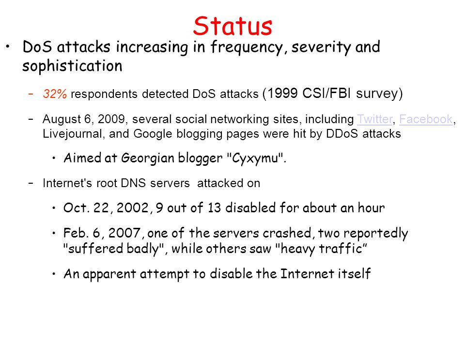 Status DoS attacks increasing in frequency, severity and sophistication – 32% respondents detected DoS attacks (1999 CSI/FBI survey) – August 6, 2009,