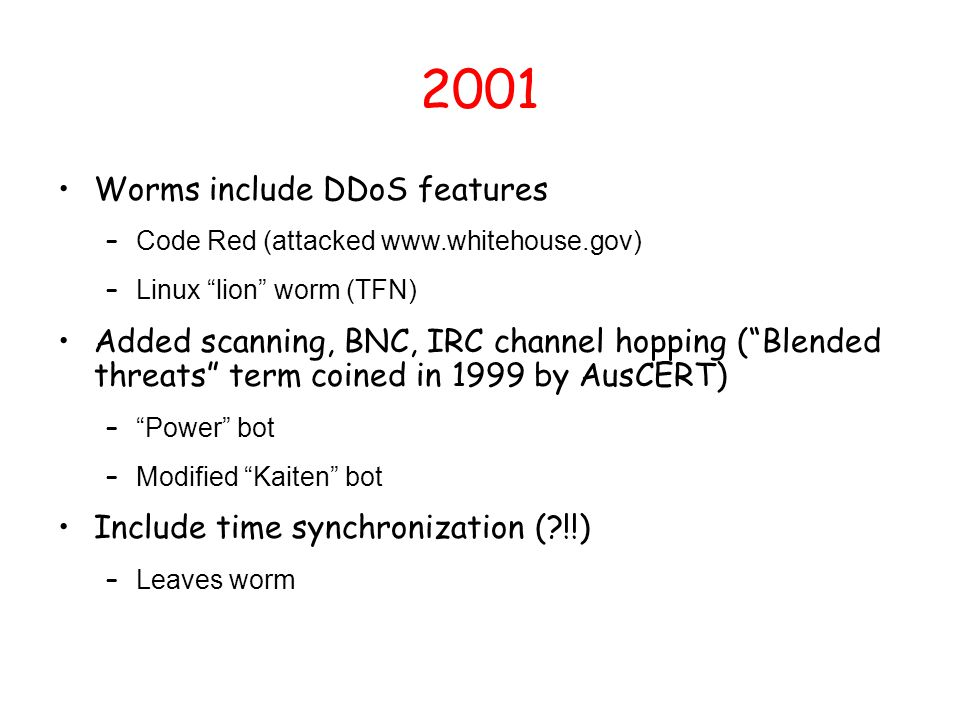 "2001 Worms include DDoS features – Code Red (attacked www.whitehouse.gov) – Linux ""lion"" worm (TFN) Added scanning, BNC, IRC channel hopping (""Blended"