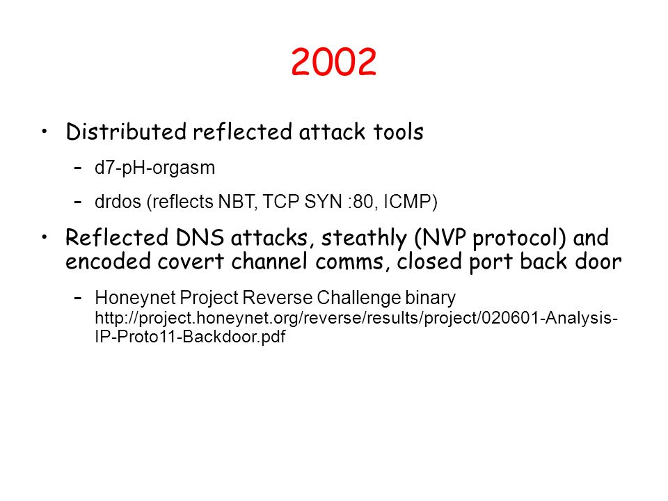 2002 Distributed reflected attack tools – d7-pH-orgasm – drdos (reflects NBT, TCP SYN :80, ICMP) Reflected DNS attacks, steathly (NVP protocol) and en