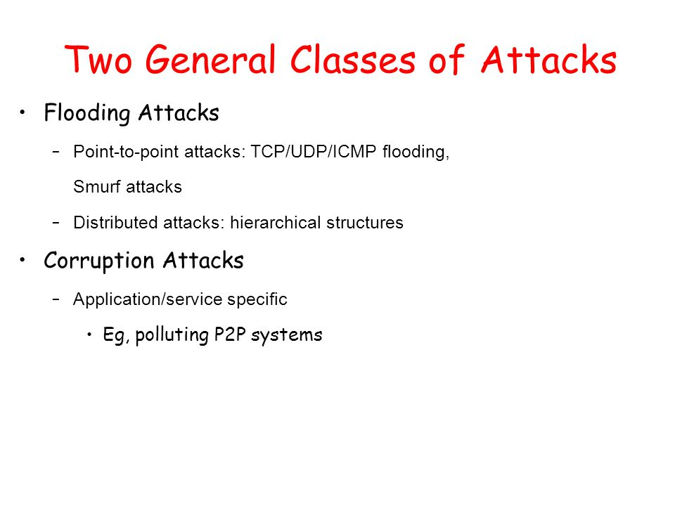 Two General Classes of Attacks Flooding Attacks – Point-to-point attacks: TCP/UDP/ICMP flooding, Smurf attacks – Distributed attacks: hierarchical str