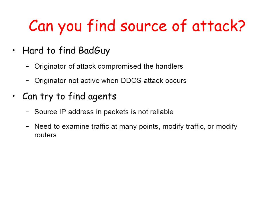 Can you find source of attack? Hard to find BadGuy – Originator of attack compromised the handlers – Originator not active when DDOS attack occurs Can