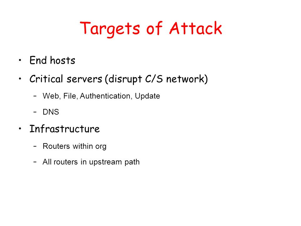 Targets of Attack End hosts Critical servers (disrupt C/S network) – Web, File, Authentication, Update – DNS Infrastructure – Routers within org – All