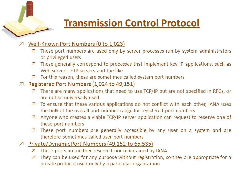 Transmission Control Protocol ↗Well-Known Port Numbers (0 to 1,023) ↗These port numbers are used only by server processes run by system administrators or privileged users ↗These generally correspond to processes that implement key IP applications, such as Web servers, FTP servers and the like ↗For this reason, these are sometimes called system port numbers ↗Registered Port Numbers (1,024 to 49,151) ↗There are many applications that need to use TCP/IP but are not specified in RFCs, or are not so universally used ↗To ensure that these various applications do not conflict with each other, IANA uses the bulk of the overall port number range for registered port numbers ↗Anyone who creates a viable TCP/IP server application can request to reserve one of these port numbers ↗These port numbers are generally accessible by any user on a system and are therefore sometimes called user port numbers ↗Private/Dynamic Port Numbers (49,152 to 65,535) ↗These ports are neither reserved nor maintained by IANA ↗They can be used for any purpose without registration, so they are appropriate for a private protocol used only by a particular organization