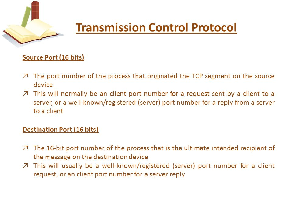 Transmission Control Protocol Source Port (16 bits) ↗The port number of the process that originated the TCP segment on the source device ↗This will normally be an client port number for a request sent by a client to a server, or a well-known/registered (server) port number for a reply from a server to a client Destination Port (16 bits) ↗The 16-bit port number of the process that is the ultimate intended recipient of the message on the destination device ↗This will usually be a well-known/registered (server) port number for a client request, or an client port number for a server reply