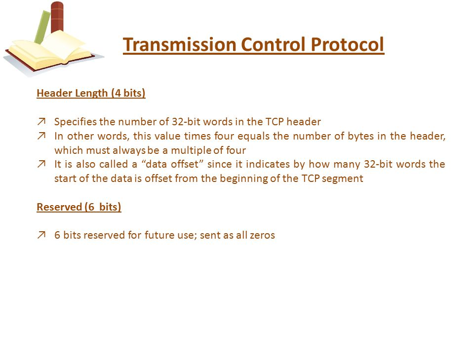 Transmission Control Protocol Header Length (4 bits) ↗Specifies the number of 32-bit words in the TCP header ↗In other words, this value times four equals the number of bytes in the header, which must always be a multiple of four ↗It is also called a data offset since it indicates by how many 32-bit words the start of the data is offset from the beginning of the TCP segment Reserved (6 bits) ↗6 bits reserved for future use; sent as all zeros