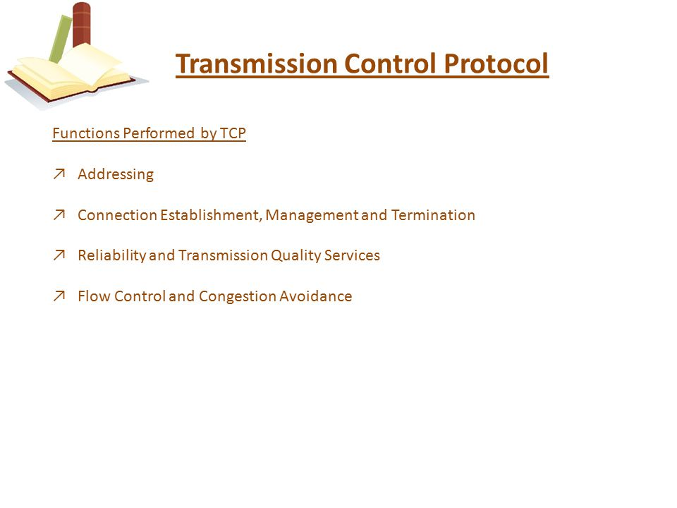 Transmission Control Protocol Functions Performed by TCP ↗Addressing ↗Connection Establishment, Management and Termination ↗Reliability and Transmission Quality Services ↗Flow Control and Congestion Avoidance