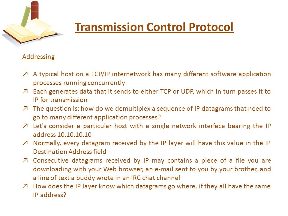 Transmission Control Protocol Addressing ↗A typical host on a TCP/IP internetwork has many different software application processes running concurrently ↗Each generates data that it sends to either TCP or UDP, which in turn passes it to IP for transmission ↗The question is: how do we demultiplex a sequence of IP datagrams that need to go to many different application processes.