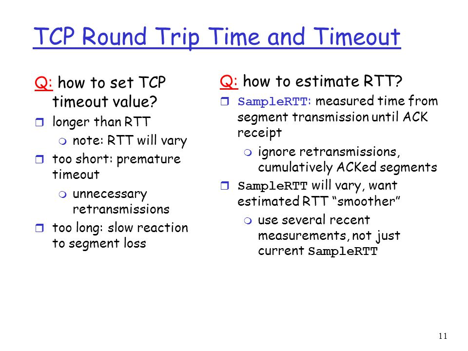 12 TCP Round Trip Time and Timeout EstimatedRTT = (1-x)*EstimatedRTT + x*SampleRTT r Exponential weighted moving average r influence of given sample decreases exponentially fast r typical value of x: 0.125 (1/8) Setting the timeout  EstimtedRTT plus safety margin  large variation in EstimatedRTT -> larger safety margin Timeout = EstimatedRTT + 4*Deviation Deviation = (1-x)*Deviation + x*|SampleRTT-EstimatedRTT|