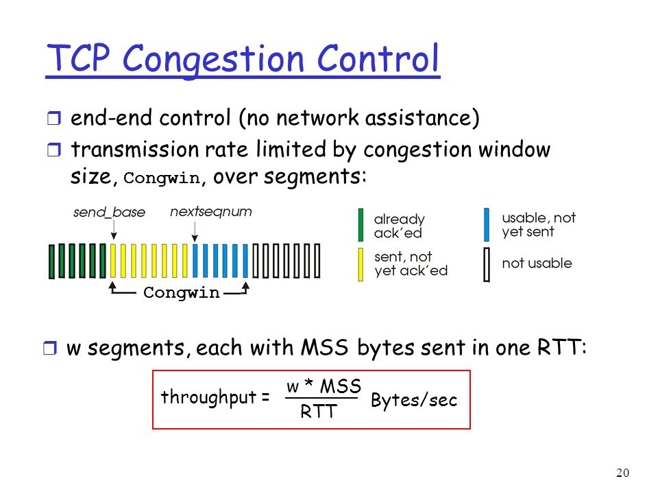 21 TCP Self-clocking r Adjust Congestion window  sending rate adjustment r Slow Acks (low link or high delay)  Slow cwnd Increase r Fast Acks  Fast cwnd Increase