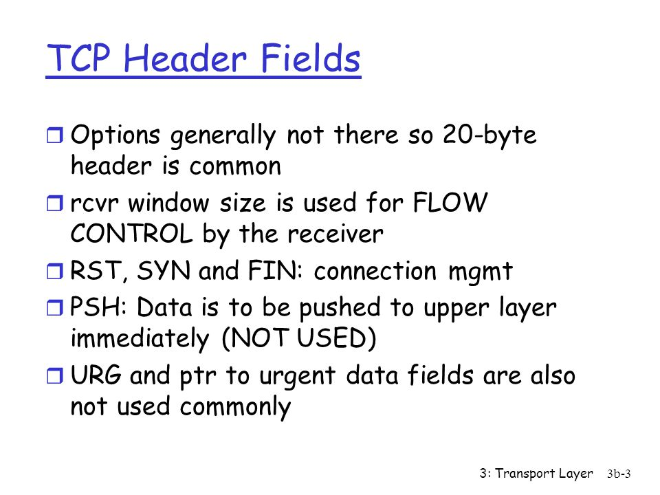 3: Transport Layer3b-3 TCP Header Fields r Options generally not there so 20-byte header is common r rcvr window size is used for FLOW CONTROL by the receiver r RST, SYN and FIN: connection mgmt r PSH: Data is to be pushed to upper layer immediately (NOT USED) r URG and ptr to urgent data fields are also not used commonly