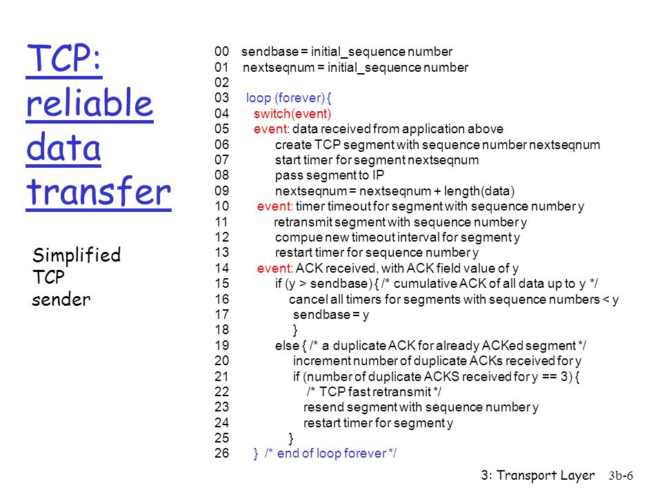 3: Transport Layer3b-6 TCP: reliable data transfer 00 sendbase = initial_sequence number 01 nextseqnum = initial_sequence number 02 03 loop (forever) { 04 switch(event) 05 event: data received from application above 06 create TCP segment with sequence number nextseqnum 07 start timer for segment nextseqnum 08 pass segment to IP 09 nextseqnum = nextseqnum + length(data) 10 event: timer timeout for segment with sequence number y 11 retransmit segment with sequence number y 12 compue new timeout interval for segment y 13 restart timer for sequence number y 14 event: ACK received, with ACK field value of y 15 if (y > sendbase) { /* cumulative ACK of all data up to y */ 16 cancel all timers for segments with sequence numbers < y 17 sendbase = y 18 } 19 else { /* a duplicate ACK for already ACKed segment */ 20 increment number of duplicate ACKs received for y 21 if (number of duplicate ACKS received for y == 3) { 22 /* TCP fast retransmit */ 23 resend segment with sequence number y 24 restart timer for segment y 25 } 26 } /* end of loop forever */ Simplified TCP sender