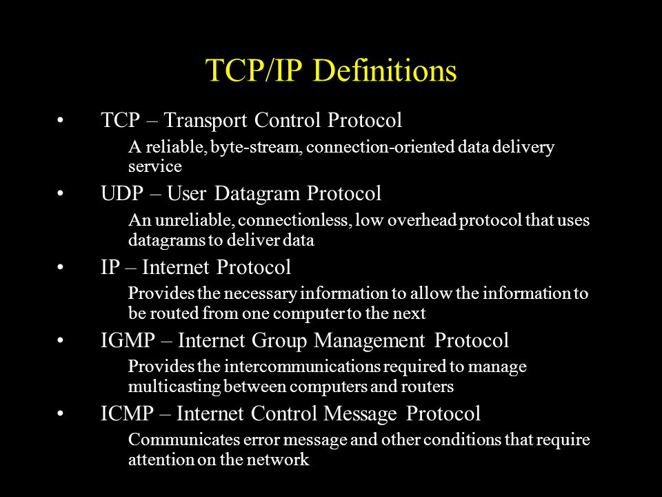 TCP/IP Definitions TCP – Transport Control Protocol A reliable, byte-stream, connection-oriented data delivery service UDP – User Datagram Protocol An unreliable, connectionless, low overhead protocol that uses datagrams to deliver data IP – Internet Protocol Provides the necessary information to allow the information to be routed from one computer to the next IGMP – Internet Group Management Protocol Provides the intercommunications required to manage multicasting between computers and routers ICMP – Internet Control Message Protocol Communicates error message and other conditions that require attention on the network
