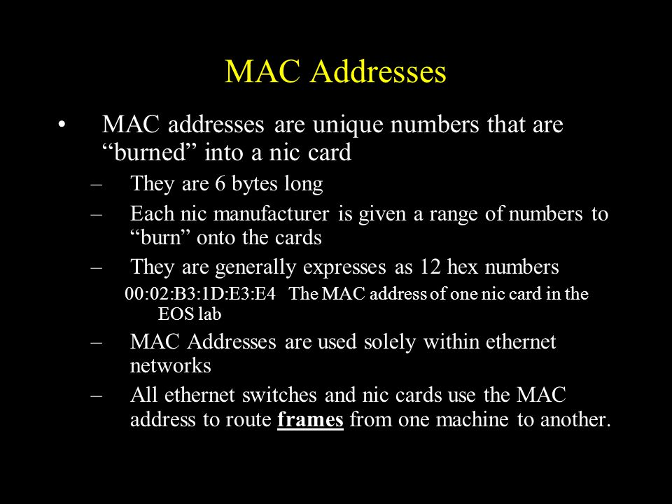 MAC Addresses MAC addresses are unique numbers that are burned into a nic card –They are 6 bytes long –Each nic manufacturer is given a range of numbers to burn onto the cards –They are generally expresses as 12 hex numbers 00:02:B3:1D:E3:E4The MAC address of one nic card in the EOS lab –MAC Addresses are used solely within ethernet networks –All ethernet switches and nic cards use the MAC address to route frames from one machine to another.