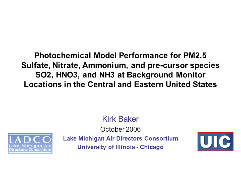 Photochemical Model Performance for PM2.5 Sulfate, Nitrate, Ammonium, and pre-cursor species SO2, HNO3, and NH3 at Background Monitor Locations in the Central and Eastern United States Kirk Baker October 2006 Lake Michigan Air Directors Consortium University of Illinois - Chicago