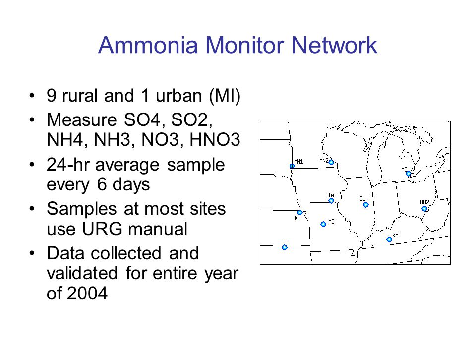 Ammonia Monitor Network 9 rural and 1 urban (MI) Measure SO4, SO2, NH4, NH3, NO3, HNO3 24-hr average sample every 6 days Samples at most sites use URG manual Data collected and validated for entire year of 2004