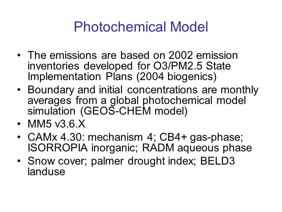 Photochemical Model The emissions are based on 2002 emission inventories developed for O3/PM2.5 State Implementation Plans (2004 biogenics) Boundary and initial concentrations are monthly averages from a global photochemical model simulation (GEOS-CHEM model) MM5 v3.6.X CAMx 4.30: mechanism 4; CB4+ gas-phase; ISORROPIA inorganic; RADM aqueous phase Snow cover; palmer drought index; BELD3 landuse