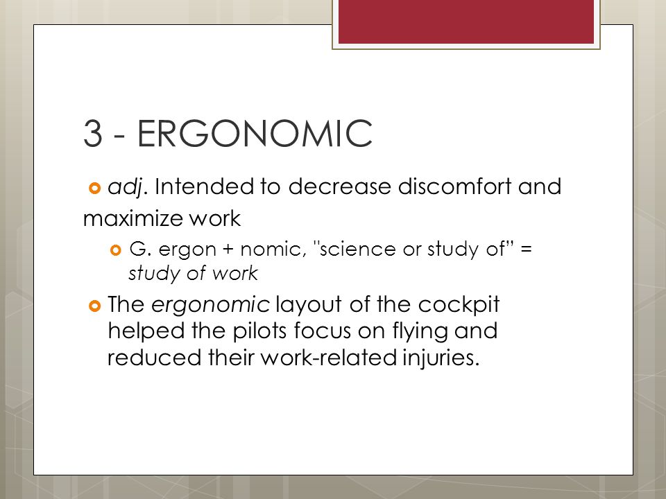  adj. Intended to decrease discomfort and maximize work  G. ergon + nomic,