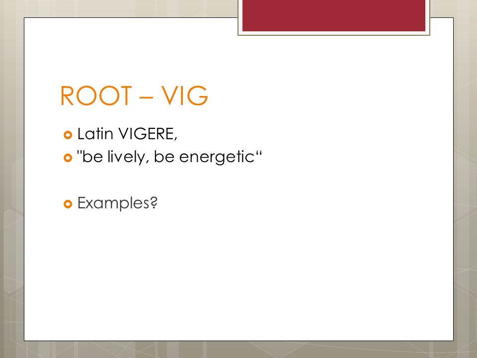 ROOT – VIG  Latin VIGERE,  be lively, be energetic  Examples