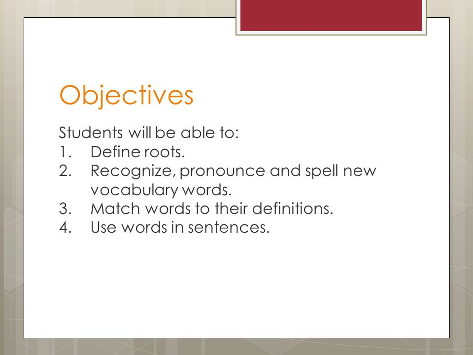 Objectives Students will be able to: 1.Define roots.