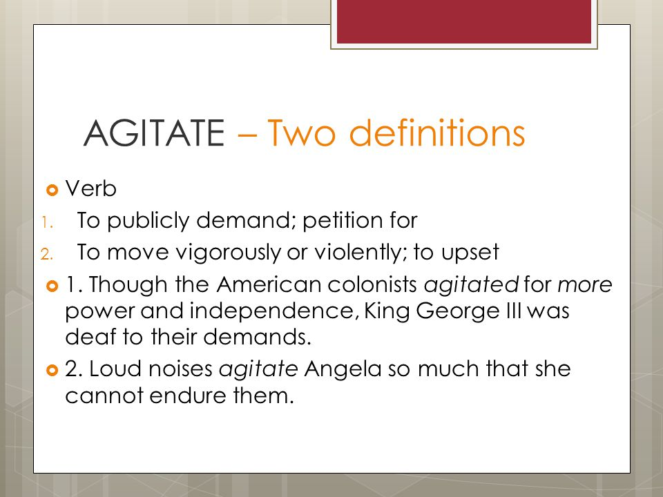 AGITATE – Two definitions  Verb 1. To publicly demand; petition for 2.