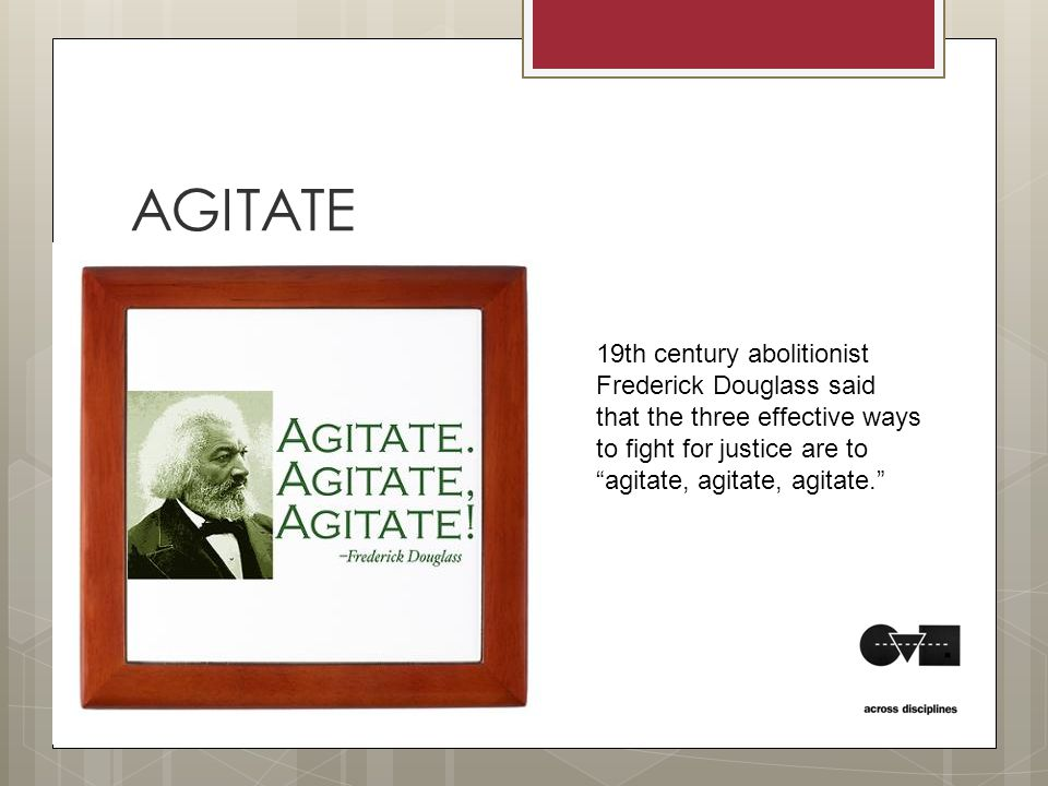 AGITATE 19th century abolitionist Frederick Douglass said that the three effective ways to fight for justice are to agitate, agitate, agitate.