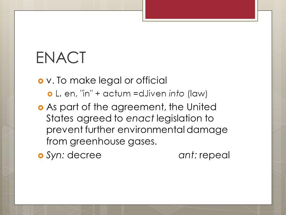 ENACT  v. To make legal or official  L.