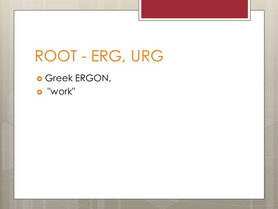 ROOT - ERG, URG  Greek ERGON, 