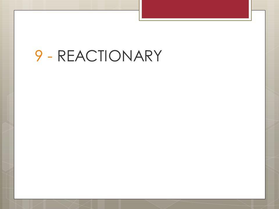 9 - REACTIONARY